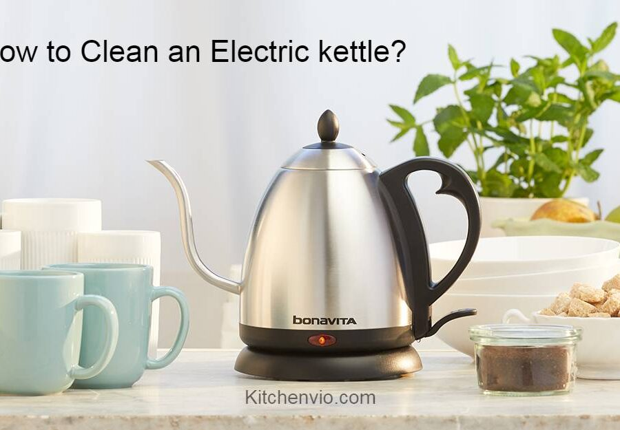 How to Clean and Descale Your Electric Kettle? 4 Easy Methods